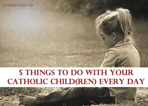 5 Things To Do With Your Catholic Child(ren) Every Day