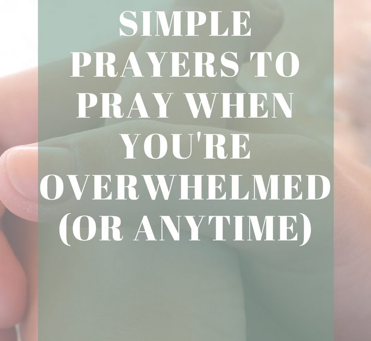 5 Short & Simple Prayers to Pray When You're Overwhelmed (or