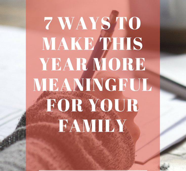 7 Ways to Make This Year More Meaningful for Your Family