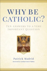 Book Review: Why Be Catholic, by Patrick Madrid